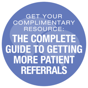 Get Your Complimentary Resource: The Complete Guide To Getting More Patient Referrals