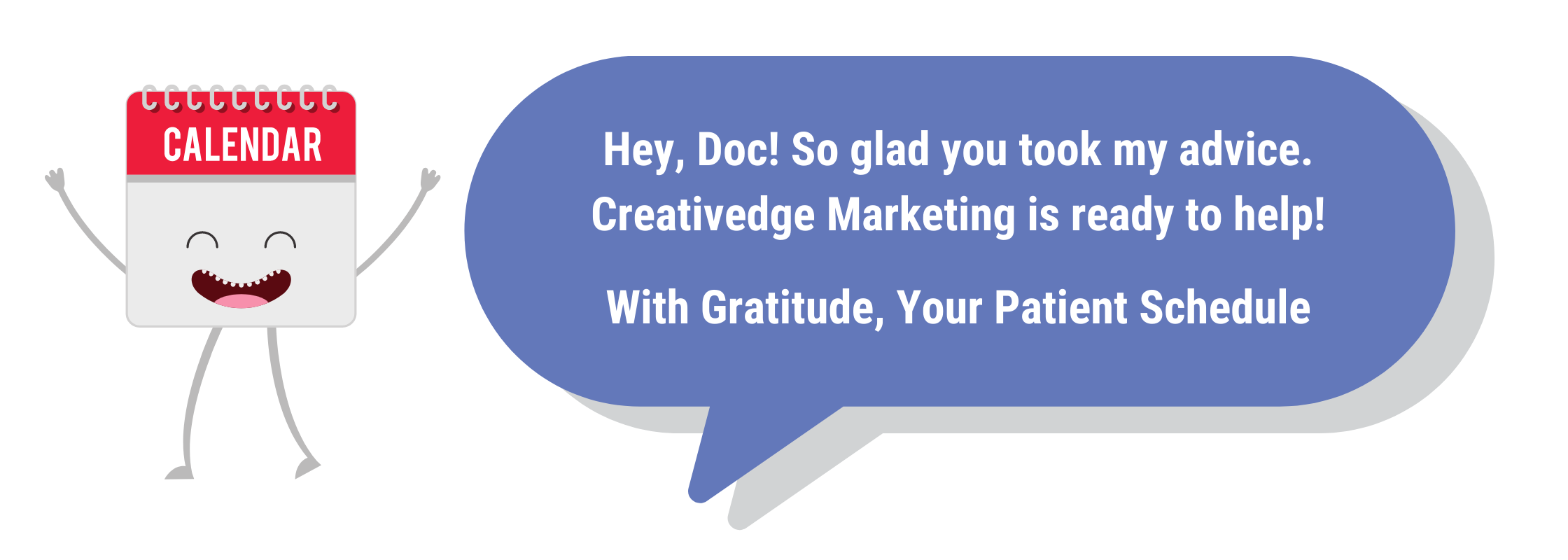 Hey Doc So glad you took my advice. Creativedge Marketing is ready to help With gratitude Your Patient Schedule